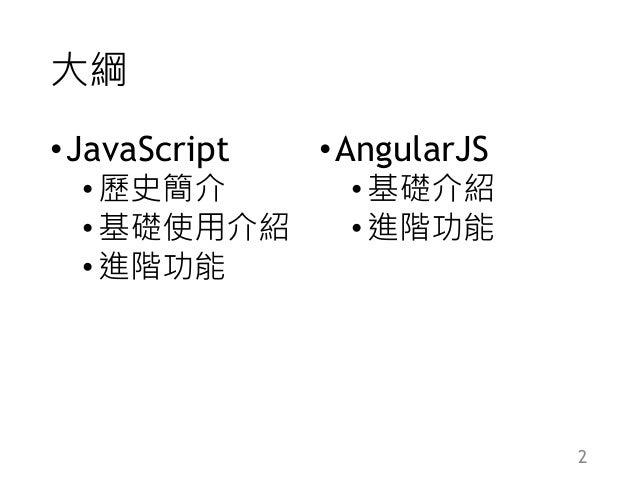 大綱 •JavaScript •歷史簡介 •基礎使用介紹 •進階功能 •AngularJS •基礎介紹 •進階功能 2