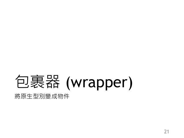 包裹器 (wrapper) 將原生型別變成物件 21