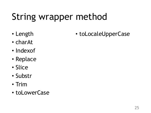 String wrapper method • Length • charAt • Indexof • Replace • Slice • Substr • Trim • toLowerCase • toLocaleUpperCase 25