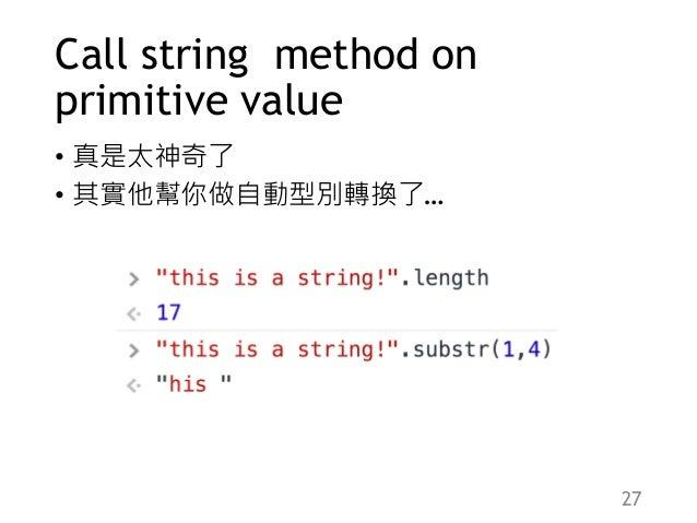 Call string method on primitive value • 真是太神奇了 • 其實他幫你做自動型別轉換了… 27
