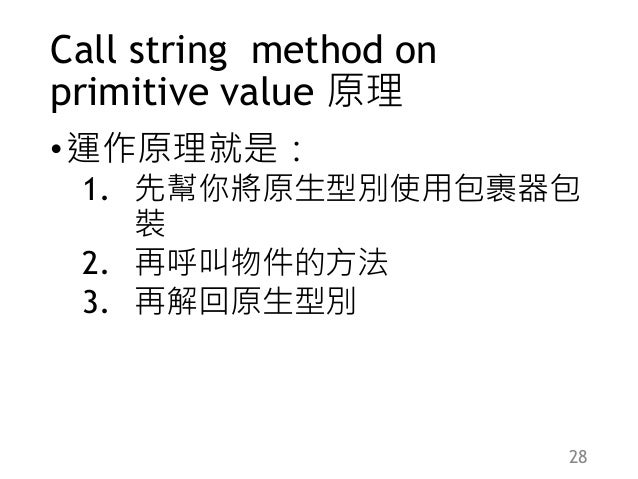 Call string method on primitive value 原理 •運作原理就是: 1. 先幫你將原生型別使用包裹器包 裝 2. 再呼叫物件的方法 3. 再解回原生型別 28
