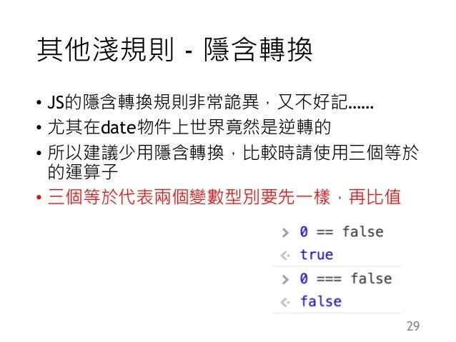 其他淺規則 - 隱含轉換 • JS的隱含轉換規則非常詭異,又不好記…… • 尤其在date物件上世界竟然是逆轉的 • 所以建議少用隱含轉換,比較時請使用三個等於 的運算子 • 三個等於代表兩個變數型別要先一樣,再比值 29