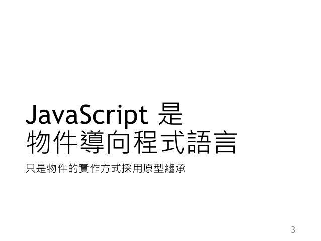 JavaScript 是 物件導向程式語言 只是物件的實作方式採用原型繼承 3