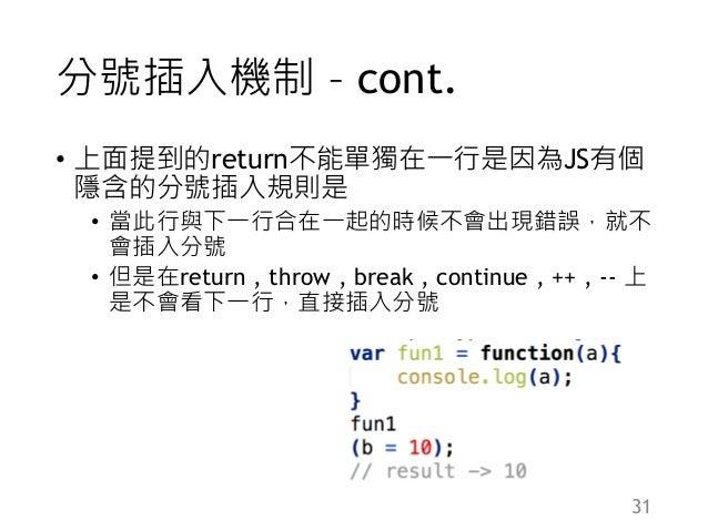 分號插入機制 – cont. • 上面提到的return不能單獨在一行是因為JS有個 隱含的分號插入規則是 • 當此行與下一行合在一起的時候不會出現錯誤,就不 會插入分號 • 但是在return , throw , break , contin...