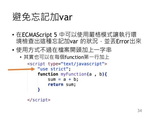 避免忘記加var • 在ECMAScript 5 中可以使用嚴格模式讓執行環 境檢查出這種忘記加var 的狀況,並丟Error出來 • 使用方式不過在檔案開頭加上一字串 • 其實也可以在每個function第一行加上 34