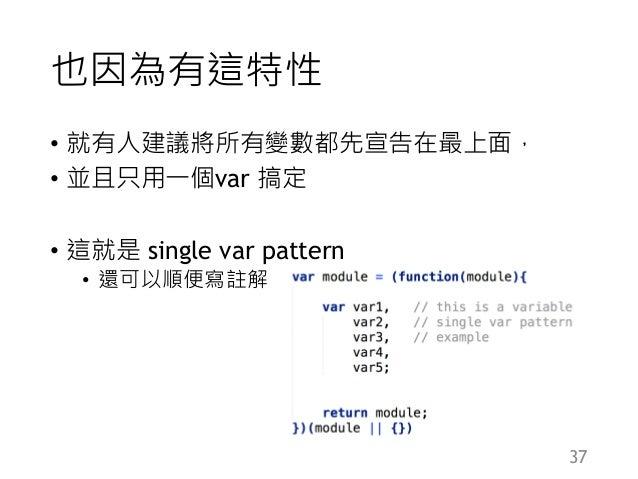也因為有這特性 • 就有人建議將所有變數都先宣告在最上面, • 並且只用一個var 搞定 • 這就是 single var pattern • 還可以順便寫註解 37