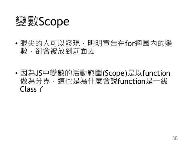 變數Scope • 眼尖的人可以發現,明明宣告在for迴圈內的變 數,卻會被放到前面去 • 因為JS中變數的活動範圍(Scope)是以function 做為分界,這也是為什麼會說function是一級 Class了 38