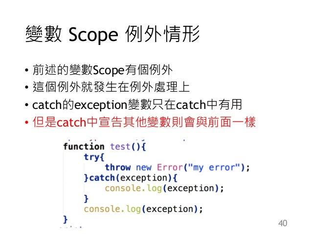 變數 Scope 例外情形 • 前述的變數Scope有個例外 • 這個例外就發生在例外處理上 • catch的exception變數只在catch中有用 • 但是catch中宣告其他變數則會與前面一樣 40