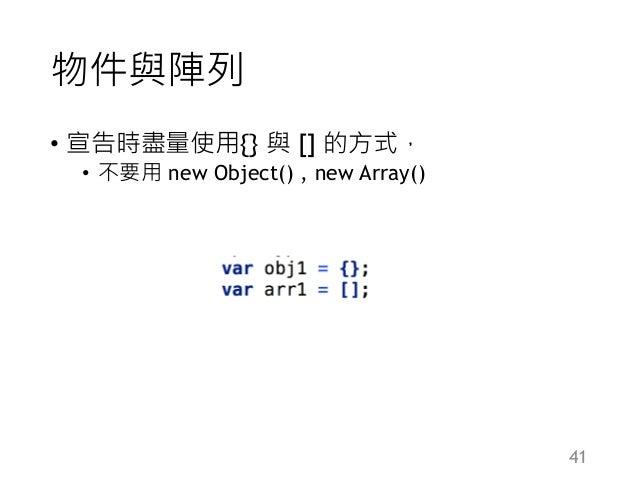物件與陣列 • 宣告時盡量使用{} 與 [] 的方式, • 不要用 new Object() , new Array() 41