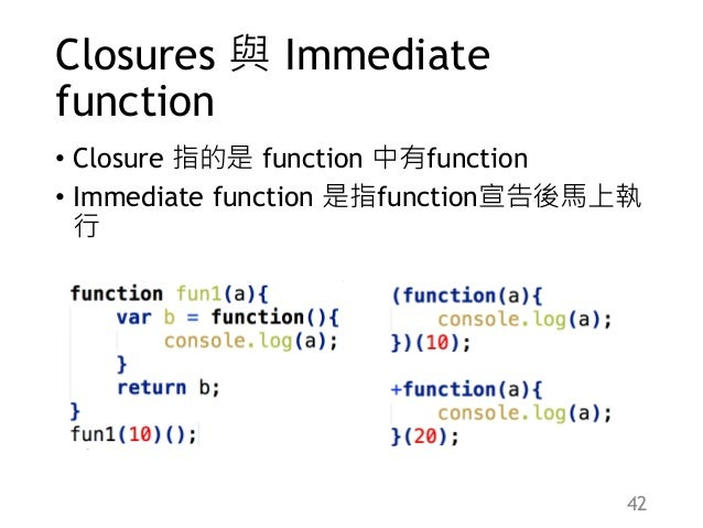 Closures 與 Immediate function • Closure 指的是 function 中有function • Immediate function 是指function宣告後馬上執 行 42