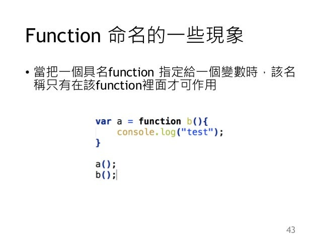 Function 命名的一些現象 • 當把一個具名function 指定給一個變數時,該名 稱只有在該function裡面才可作用 43