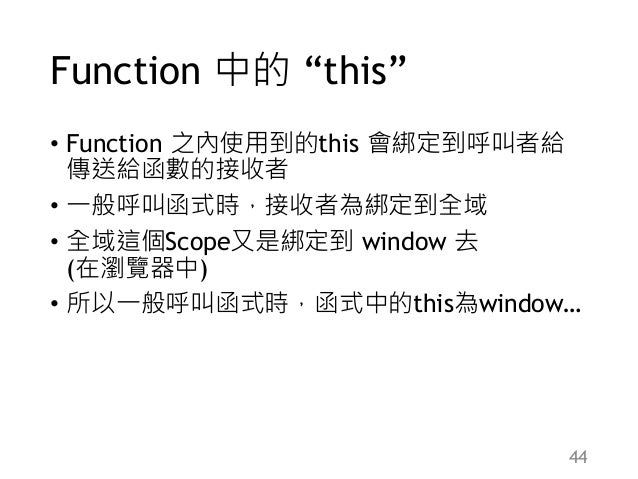 "Function 中的 ""this"" • Function 之內使用到的this 會綁定到呼叫者給 傳送給函數的接收者 • 一般呼叫函式時,接收者為綁定到全域 • 全域這個Scope又是綁定到 window 去 (在瀏覽器中) • 所以一般呼叫..."