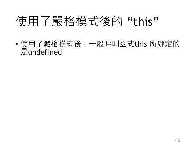 """使用了嚴格模式後的 """"this"""" • 使用了嚴格模式後,一般呼叫函式this 所綁定的 是undefined 46"""