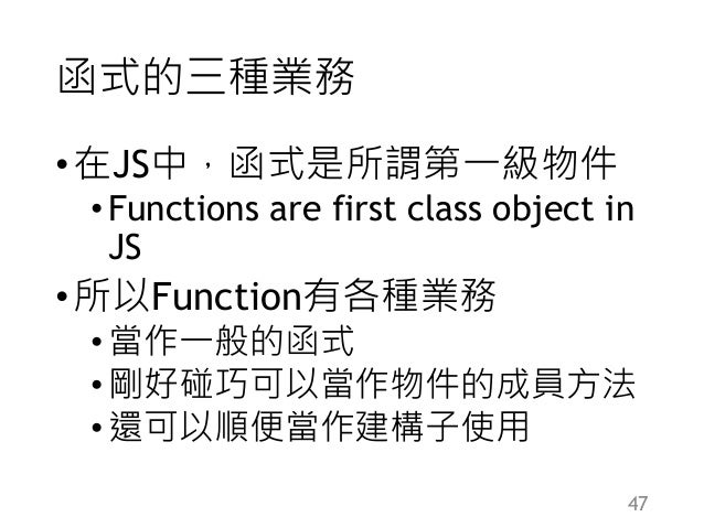 函式的三種業務 •在JS中,函式是所謂第一級物件 •Functions are first class object in JS •所以Function有各種業務 •當作一般的函式 •剛好碰巧可以當作物件的成員方法 •還可以順便當作建構子使用 ...