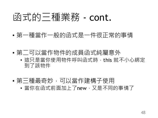 函式的三種業務 - cont. • 第一種當作一般的函式是一件很正常的事情 • 第二可以當作物件的成員函式純屬意外 • 這只是當你使用物件呼叫函式時,this 就不小心綁定 到了該物件 • 第三種最奇妙,可以當作建構子使用 • 當你在函式前面加...