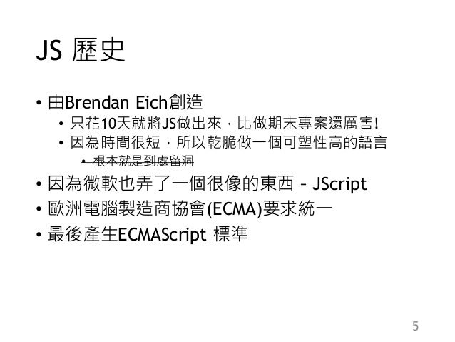 JS 歷史 • 由Brendan Eich創造 • 只花10天就將JS做出來,比做期末專案還厲害! • 因為時間很短,所以乾脆做一個可塑性高的語言 • 根本就是到處留洞 • 因為微軟也弄了一個很像的東西-JScript • 歐洲電腦製造商協會(...