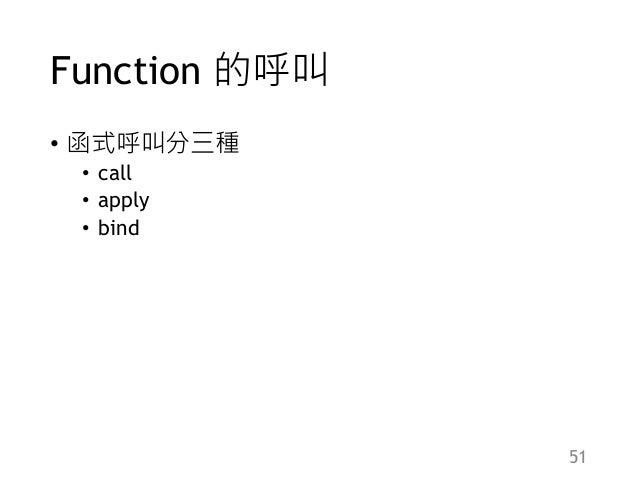 Function 的呼叫 • 函式呼叫分三種 • call • apply • bind 51