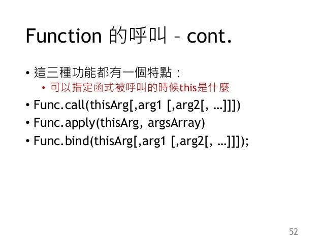 Function 的呼叫 – cont. • 這三種功能都有一個特點: • 可以指定函式被呼叫的時候this是什麼 • Func.call(thisArg[,arg1 [,arg2[, …]]]) • Func.apply(thisArg, a...