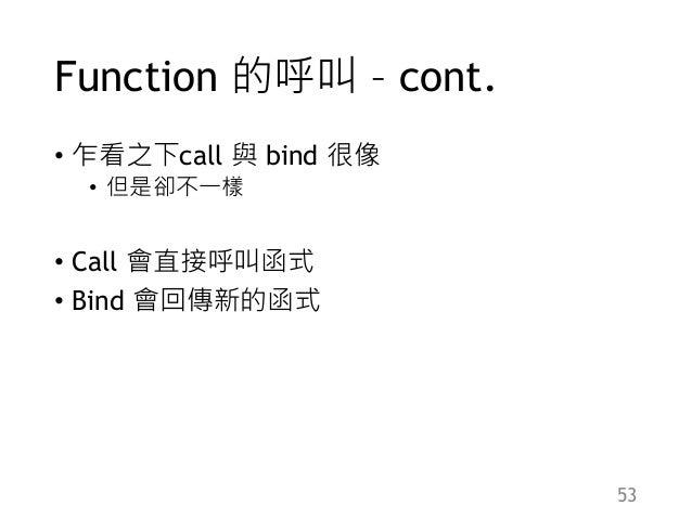 Function 的呼叫 – cont. • 乍看之下call 與 bind 很像 • 但是卻不一樣 • Call 會直接呼叫函式 • Bind 會回傳新的函式 53