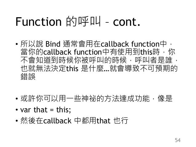 Function 的呼叫 – cont. • 所以說 Bind 通常會用在callback function中, 當你的callback function中有使用到this時,你 不會知道到時候你被呼叫的時候,呼叫者是誰, 也就無法決定this...