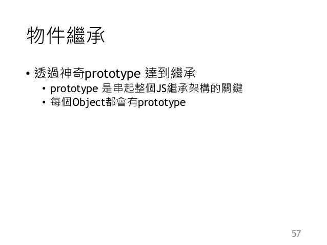 物件繼承 • 透過神奇prototype 達到繼承 • prototype 是串起整個JS繼承架構的關鍵 • 每個Object都會有prototype 57