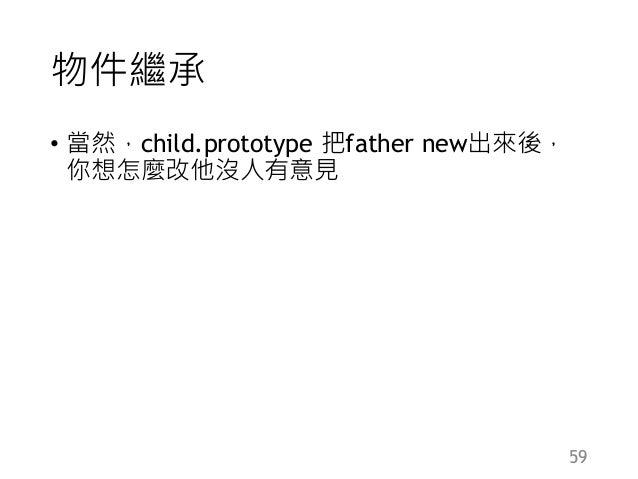 物件繼承 • 當然,child.prototype 把father new出來後, 你想怎麼改他沒人有意見 59