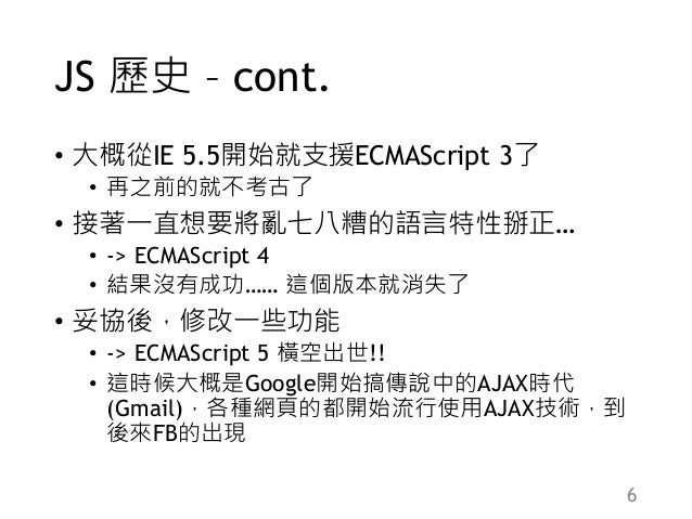JS 歷史 – cont. • 大概從IE 5.5開始就支援ECMAScript 3了 • 再之前的就不考古了 • 接著一直想要將亂七八糟的語言特性掰正… • -> ECMAScript 4 • 結果沒有成功…… 這個版本就消失了 • 妥協後,...