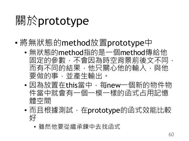 關於prototype • 將無狀態的method放置prototype中 • 無狀態的method指的是一個method傳給他 固定的參數,不會因為時空背景前後文不同, 而有不同的結果,他只關心他的輸入,與他 要做的事,並產生輸出。 • 因為...