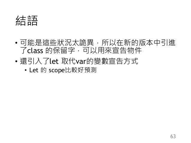 結語 • 可能是這些狀況太詭異,所以在新的版本中引進 了class 的保留字,可以用來宣告物件 • 還引入了let 取代var的變數宣告方式 • Let 的 scope比較好預測 63