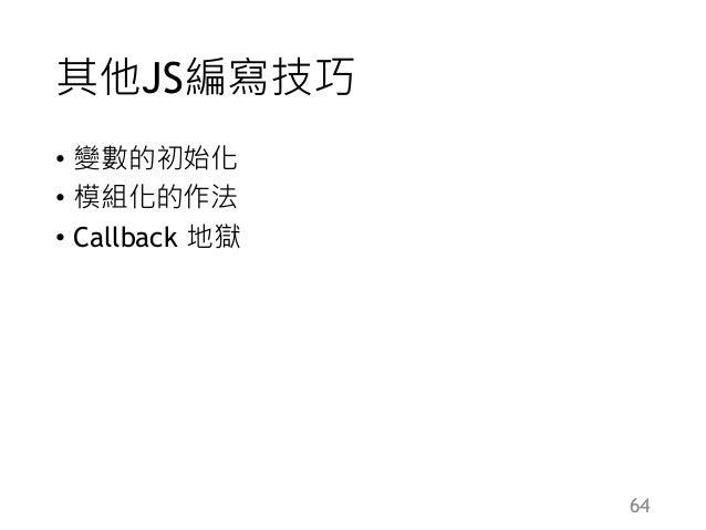其他JS編寫技巧 • 變數的初始化 • 模組化的作法 • Callback 地獄 64