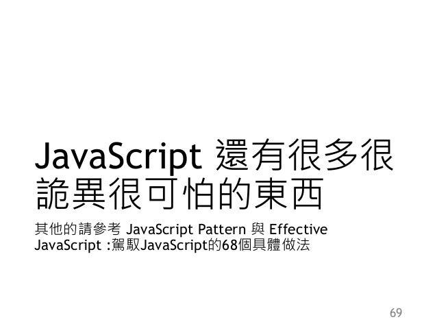JavaScript 還有很多很 詭異很可怕的東西 其他的請參考 JavaScript Pattern 與 Effective JavaScript :駕馭JavaScript的68個具體做法 69