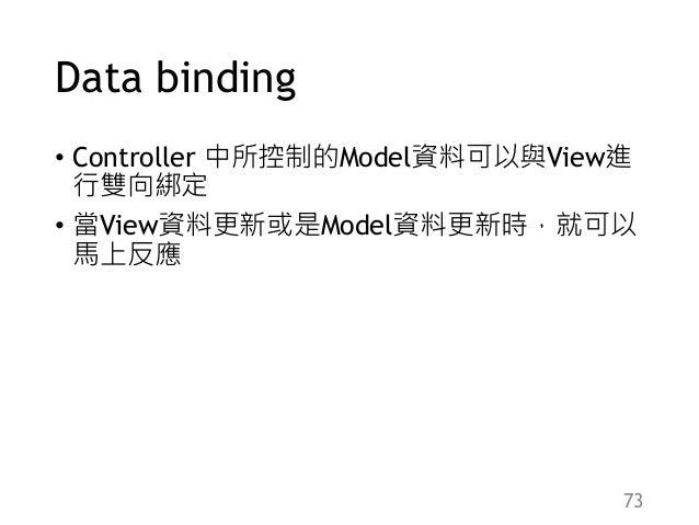 Data binding • Controller 中所控制的Model資料可以與View進 行雙向綁定 • 當View資料更新或是Model資料更新時,就可以 馬上反應 73