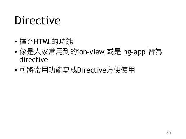 Directive • 擴充HTML的功能 • 像是大家常用到的ion-view 或是 ng-app 皆為 directive • 可將常用功能寫成Directive方便使用 75
