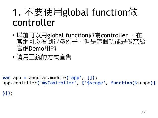 1. 不要使用global function做 controller • 以前可以用global function做為controller ,在 官網可以看到很多例子,但是這個功能是做來給 官網Demo用的 • 請用正統的方式宣告 77