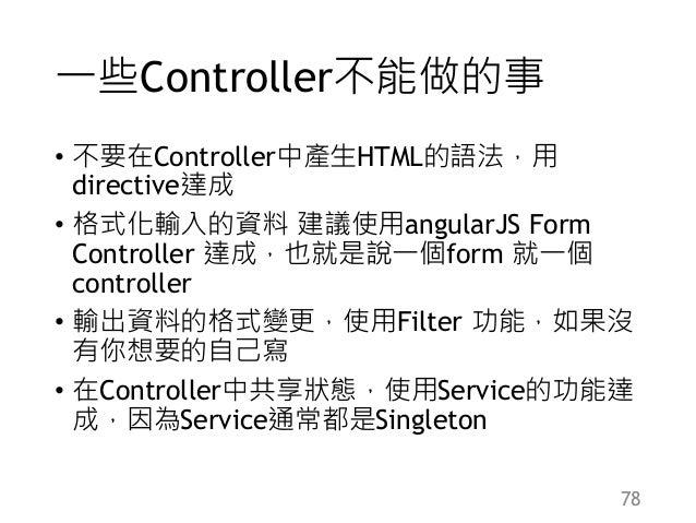 一些Controller不能做的事 • 不要在Controller中產生HTML的語法,用 directive達成 • 格式化輸入的資料 建議使用angularJS Form Controller 達成,也就是說一個form 就一個 contr...