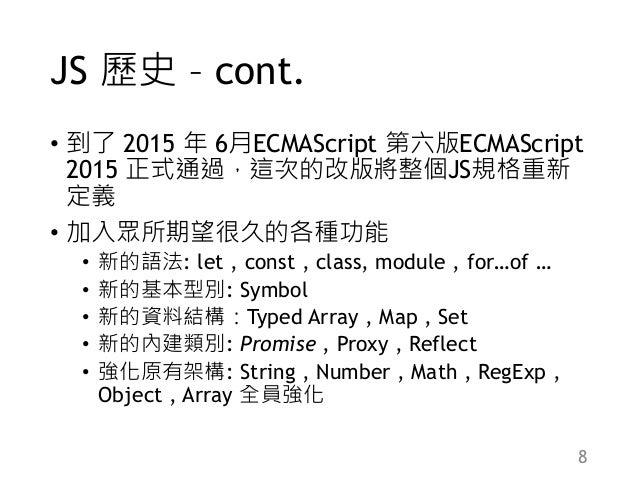 JS 歷史 – cont. • 到了 2015 年 6月ECMAScript 第六版ECMAScript 2015 正式通過,這次的改版將整個JS規格重新 定義 • 加入眾所期望很久的各種功能 • 新的語法: let , const , cla...