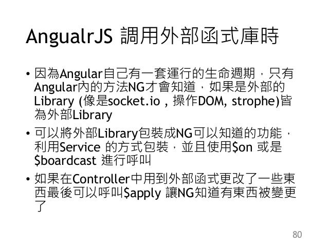 AngualrJS 調用外部函式庫時 • 因為Angular自己有一套運行的生命週期,只有 Angular內的方法NG才會知道,如果是外部的 Library (像是socket.io , 操作DOM, strophe)皆 為外部Library ...
