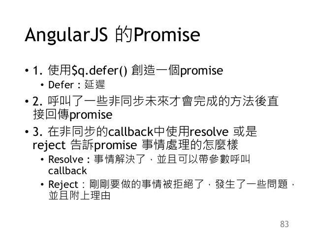 AngularJS 的Promise • 1. 使用$q.defer() 創造一個promise • Defer : 延遲 • 2. 呼叫了一些非同步未來才會完成的方法後直 接回傳promise • 3. 在非同步的callback中使用res...