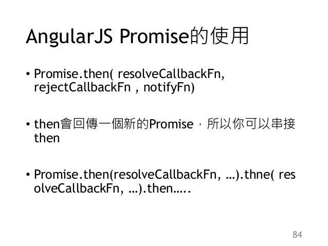AngularJS Promise的使用 • Promise.then( resolveCallbackFn, rejectCallbackFn , notifyFn) • then會回傳一個新的Promise,所以你可以串接 then • P...