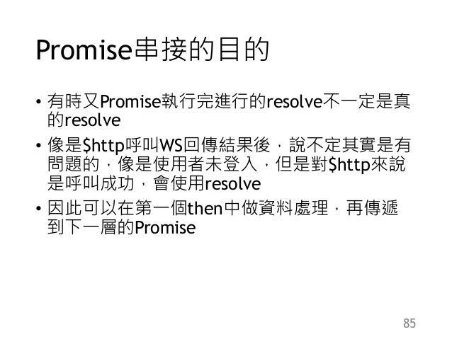 Promise串接的目的 • 有時又Promise執行完進行的resolve不一定是真 的resolve • 像是$http呼叫WS回傳結果後,說不定其實是有 問題的,像是使用者未登入,但是對$http來說 是呼叫成功,會使用resolve •...