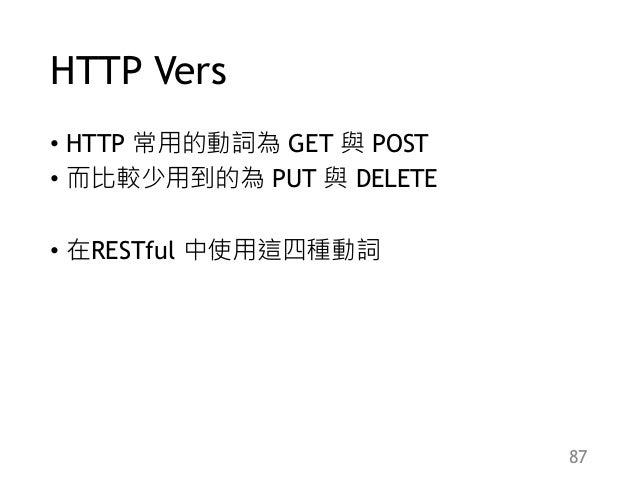 HTTP Vers • HTTP 常用的動詞為 GET 與 POST • 而比較少用到的為 PUT 與 DELETE • 在RESTful 中使用這四種動詞 87