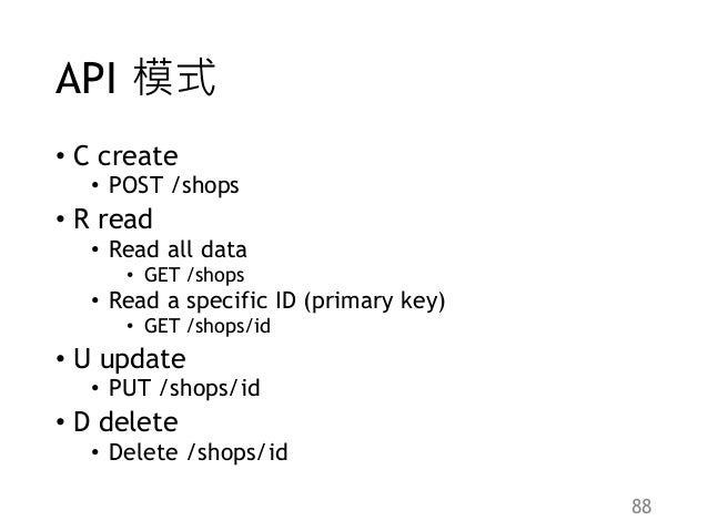 API 模式 • C create • POST /shops • R read • Read all data • GET /shops • Read a specific ID (primary key) • GET /shops/id •...