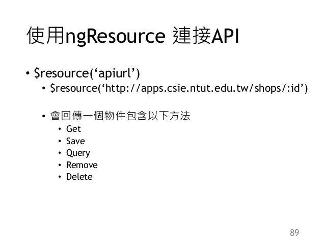使用ngResource 連接API • $resource('apiurl') • $resource('http://apps.csie.ntut.edu.tw/shops/:id') • 會回傳一個物件包含以下方法 • Get • Sav...