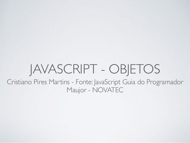 JAVASCRIPT - OBJETOS Cristiano Pires Martins - Fonte: JavaScript Guia do Programador Maujor - NOVATEC