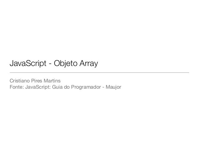 JavaScript - Objeto Array  Cristiano Pires Martins  Fonte: JavaScript: Guia do Programador - Maujor