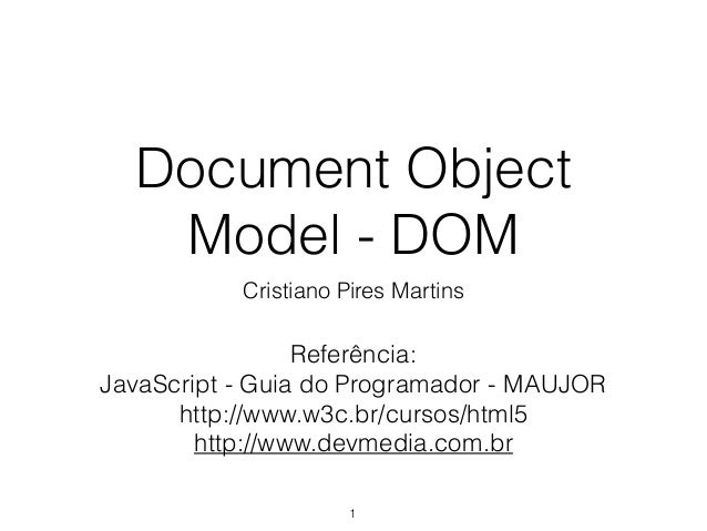 Document Object Model - DOM Cristiano Pires Martins 1 Referência: JavaScript - Guia do Programador - MAUJOR http://www.w3c...