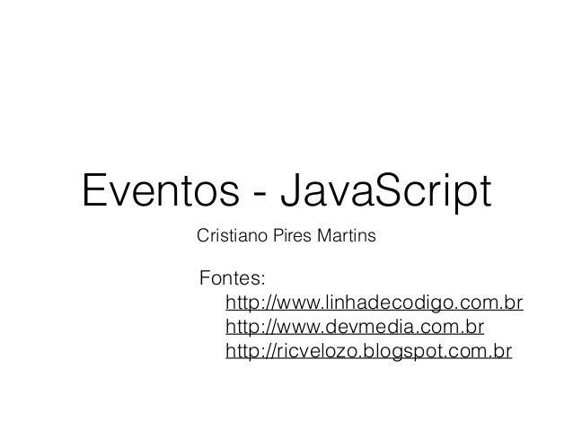 Eventos - JavaScript Cristiano Pires Martins Fontes: http://www.linhadecodigo.com.br http://www.devmedia.com.br http://ric...