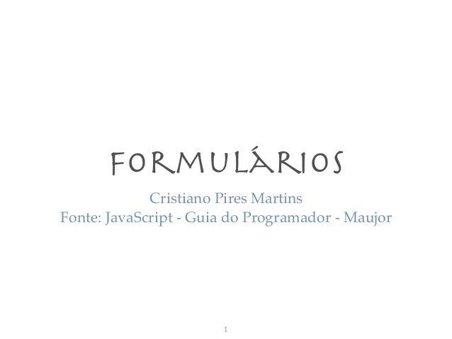 Formulários Cristiano Pires Martins Fonte: JavaScript - Guia do Programador - Maujor 1