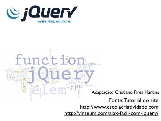 Fonte:Tutorial do site http://www.escolacriatividade.com http://vinteum.com/ajax-facil-com-jquery/ Adaptação: Cristiano Pi...