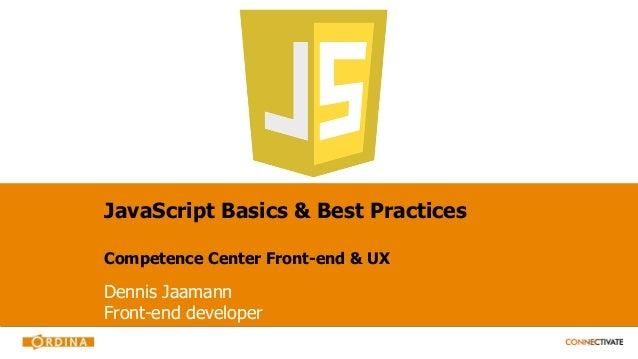 JavaScript Basics & Best Practices Competence Center Front-end & UX Dennis Jaamann Front-end developer